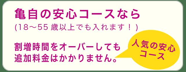 亀自の安心コースなら(18〜55歳以上でも入れます!)割増時間をオーバーしても追加料金はかかりません。