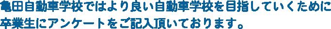 亀田自動車学校ではより良い自動車学校を目指していくために卒業生にアンケートをご記入頂いております。